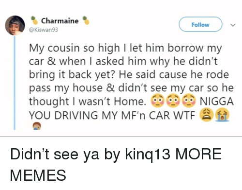 Dank, Driving, and Memes: Charmaine  Follow  @Kiswan93  My cousin so high I let him borrow my  car & when I asked him why he didn't  bring it back yet? He said cause he rode  pass my house & didn't see my car so he  thought I wasn't Home. NIGGA  YOU DRIVING MY MF'n CAR WTF Didn't see ya by kinq13 MORE MEMES