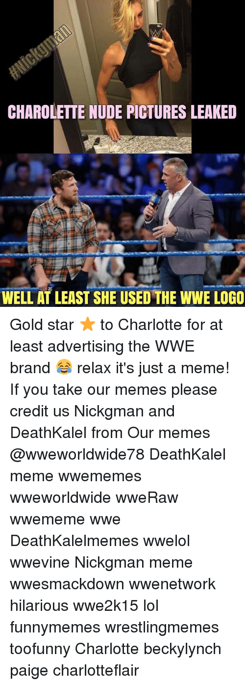 Gold Star: CHAROLETTE NUDE PICTURES LEAKED  WELL AT LEAST SHE USED THE WWE LOGO Gold star ⭐️ to Charlotte for at least advertising the WWE brand 😂 relax it's just a meme! If you take our memes please credit us Nickgman and DeathKalel from Our memes @wweworldwide78 DeathKalel meme wwememes wweworldwide wweRaw wwememe wwe DeathKalelmemes wwelol wwevine Nickgman meme wwesmackdown wwenetwork hilarious wwe2k15 lol funnymemes wrestlingmemes toofunny Charlotte beckylynch paige charlotteflair