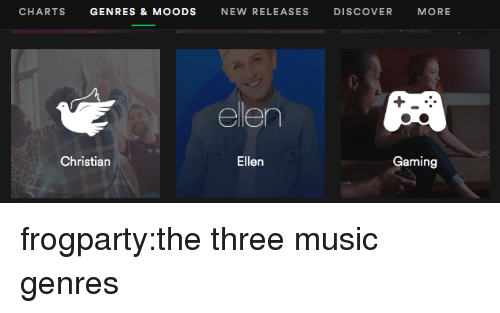 Music, Tumblr, and Blog: CHARTS GENRES&MOODS NEW RELEASES DISCOVER MORE  ellen  Christian  Ellen  Gaming frogparty:the three music genres