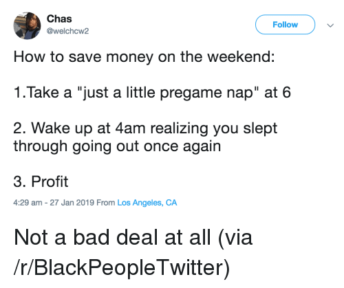 "Bad, Blackpeopletwitter, and Money: Chas  @welchcw2  Follow  How to save money on the weekend:  1.Take a ""just a little pregame nap"" at 6  2. Wake up at 4am realizing you slept  through going out once again  3. Profit  4:29 am -27 Jan 2019 From Los Angeles, CA Not a bad deal at all (via /r/BlackPeopleTwitter)"