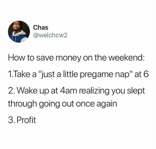 "Money, Relationships, and How To: Chas  @welchcw2  How to save money on the weekend:  1.Take a ""just a little pregame nap"" at 6  2. Wake up at 4am realizing you slept  through going out once again  3. Profit"
