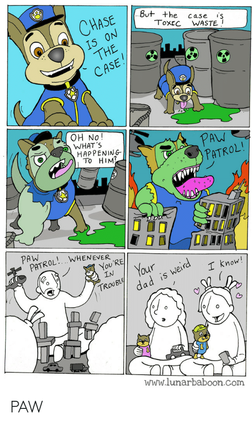 Chase, Com, and Him: CHASE  But +he case s  Toxcc WASTE I  oN  THE  CASE  15  OH No!  WHAT S  HAP PENING  AW  To HIM  PATROL  ROL. WHENEVER o  You'RE  IN  Gr  our  。  now  5  TROUBL  www.lunarbaboon.Com PAW