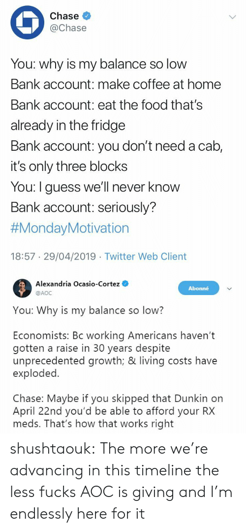aoc: Chase  @Chase  You: why is my balance so low  Bank account: make coffee at home  Bank account: eat the food that's  already in the fridge  Bank account: you don't need a cab,  it's only three blocks  You: I guess we'll never know  Bank account: seriously?  #MondayMotivation  18:57 29/04/2019 Twitter Web Client   Alexandria Ocasio-Cortez  @AOC  Abonné  You: Why is my balance so low?  Economists: Bc working Americans haven't  gotten a raise in 30 years despite  unprecedented growth; & living costs have  exploded.  Chase: Maybe if you skipped that Dunkin on  April 22nd you'd be able to afford your RX  meds. That's how that works right shushtaouk: The more we're advancing in this timeline the less fucks AOC is giving and I'm endlessly here for it