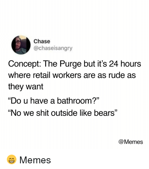 """Bears Memes: Chase  @chaseisangry  Concept: The Purge but it's 24 hours  where retail workers are as rude as  they want  """"Do u have a bathroom?'""""  """"No we shit outside like bears""""  @Memes 😁  Memes"""