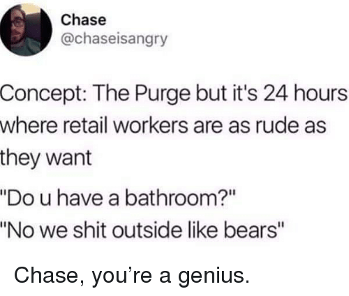"""Chase You: Chase  @chaseisangry  Concept: The Purge but it's 24 hours  where retail workers are as rude as  they want  """"Do u have a bathroom?""""  """"No we shit outside like bears"""" Chase, you're a genius."""