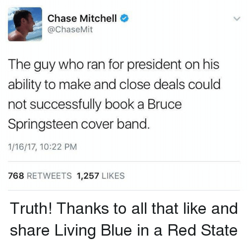 Blue In: Chase Mitchell  @Chase Mit  The guy who ran for president on his  ability to make and close deals could  not successfully book a Bruce  Springsteen cover band  1/16/17, 10:22 PM  768  RETWEETS 1.257  LIKES Truth! Thanks to all that like and share Living Blue in a Red State
