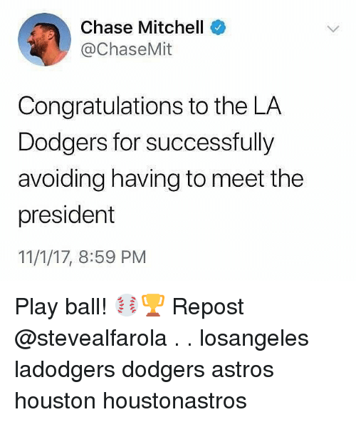 dodgers: Chase Mitchell  @ChaseMit  Congratulations to the LA  Dodgers for successfully  avoiding having to meet the  president  11/1/17, 8:59 PM Play ball! ⚾️🏆 Repost @stevealfarola . . losangeles ladodgers dodgers astros houston houstonastros