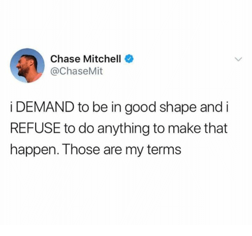 Dank, Chase, and Good: Chase Mitchell  @ChaseMit  i DEMAND to be in good shape and i  REFUSE to do anything to make that  happen. Those are my terms