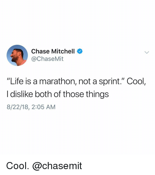"""Life, Chase, and Cool: Chase Mitchell  @ChaseMit  """"Life is a marathon, not a sprint."""" Cool,  I dislike both of those things  8/22/18, 2:05 AM Cool. @chasemit"""