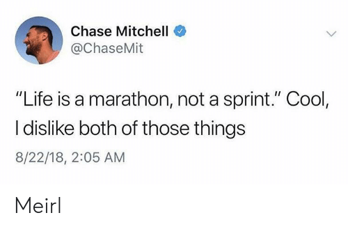 "Life, Chase, and Cool: Chase Mitchell  @ChaseMit  ""Life is a marathon, not a sprint."" Cool,  I dislike both of those things  8/22/18, 2:05 AM Meirl"
