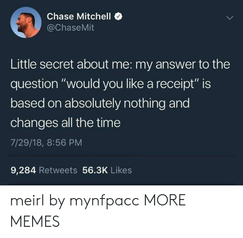 "Dank, Memes, and Target: Chase Mitchell  @ChaseMit  Little secret about me: my answer to the  question ""would you like a receipt"" is  based on absolutely nothing and  changes all the time  7/29/18, 8:56 PM  9,284 Retweets 56.3K Likes meirl by mynfpacc MORE MEMES"
