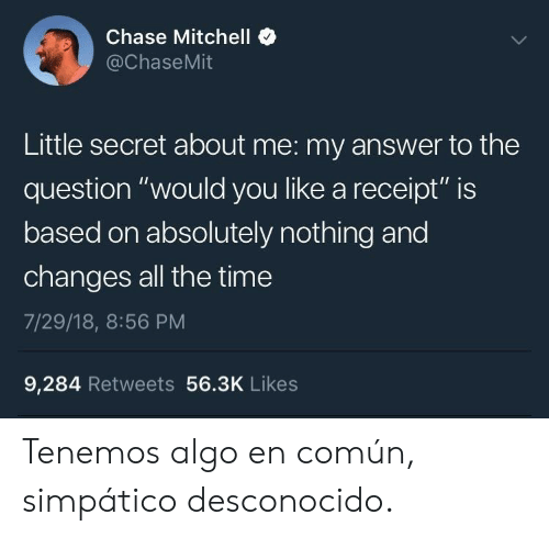 "Chase, Receipt, and Time: Chase Mitchell  @ChaseMit  Little secret about me: my answer to the  question ""would you like a receipt"" is  based on absolutely nothing and  changes all the time  7/29/18, 8:56 PM  9,284 Retweets 56.3K Likes Tenemos algo en común, simpático desconocido."