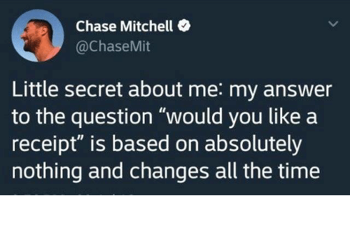 "Dank, Twitter, and Chase: Chase Mitchell  @ChaseMit  Little secret about me: my answer  to the question ""would you like a  receipt"" is based on absolutely  nothing and changes all the time from twitter.com/chasemit"