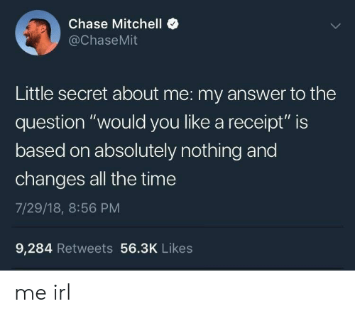 "Chase, Receipt, and Time: Chase Mitchell  @ChaseMit  Little secret about me: my answer to the  question ""would you like a receipt"" is  based on absolutely nothing and  changes all the time  7/29/18, 8:56 PM  9,284 Retweets 56.3K Likes me irl"