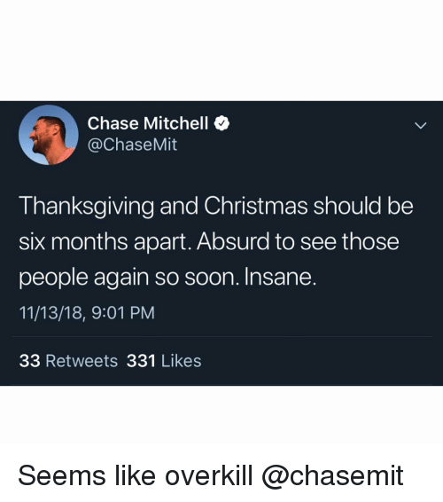 Christmas, Soon..., and Thanksgiving: Chase Mitchell  @ChaseMit  Thanksgiving and Christmas should be  six months apart. Absurd to see those  people again so soon. Insane  11/13/18, 9:01 PM  33 Retweets 331 Likes Seems like overkill @chasemit