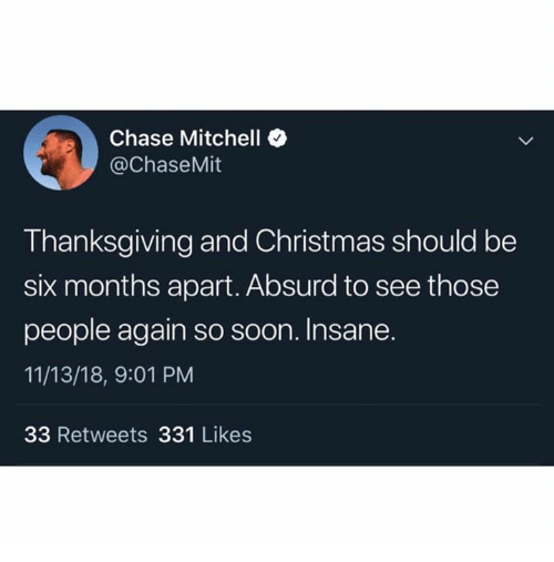 Christmas, Soon..., and Thanksgiving: Chase Mitchell  @ChaseMit  Thanksgiving and Christmas should be  six months apart. Absurd to see those  people again so soon. Insane.  11/13/18, 9:01 PM  33 Retweets 331 Likes
