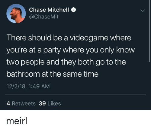 videogame: Chase Mitchell *  @ChaseMit  There should be a videogame where  you're at a party where you only know  two people and they both go to the  bathroom at the same time  12/2/18, 1:49 AM  4 Retweets 39 Likes meirl