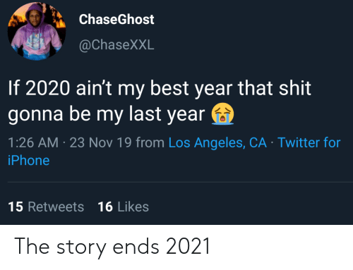 Iphone, Shit, and Twitter: ChaseGhost  @ChaseXXL  If 2020 ain't my best year that shit  gonna be my last year  1:26 AM 23 Nov 19 from Los Angeles, CA Twitter for  iPhone  15 Retweets 16 Likes The story ends 2021