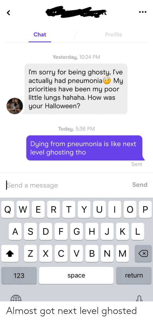 Halloween, Sorry, and Chat: Chat  Profile  Yesterday, 10:24 PM  I'm sorry for being ghosty, I've  actually had pneumonia My  priorities have been my poor  little lungs hahaha. How was  your Halloween?  Today, 5:36 PM  Dying from pneumonia is like next  level ghosting tho  Sent  Send a message  Send  QWER T YU O  P  A S  D F GH J KL  х с V в N M  Z  х  123  return  space Almost got next level ghosted