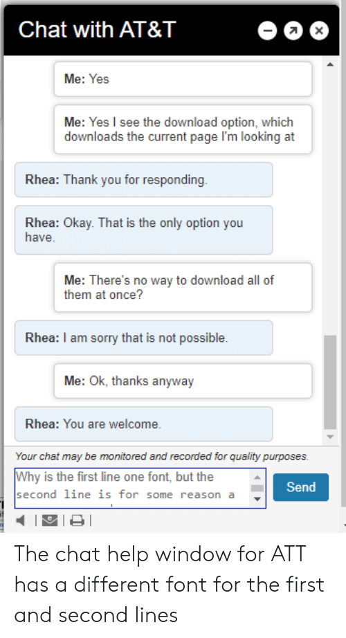 Sorry, Thank You, and At&t: Chat with AT&T  X  Me: Yes  Me: Yes I see the download option, which  downloads the current page l'm looking at  Rhea: Thank you for responding  Rhea: Okay. That is the only option you  have.  Me: There's no way to download all of  them at once?  Rhea: I am sorry that is not possible.  Me: Ok, thanks anyway  Rhea: You are welcome.  Your chat may be monitored and recorded for quality purposes.  Why is the first line one font, but the  Send  second line is for some reason a The chat help window for ATT has a different font for the first and second lines