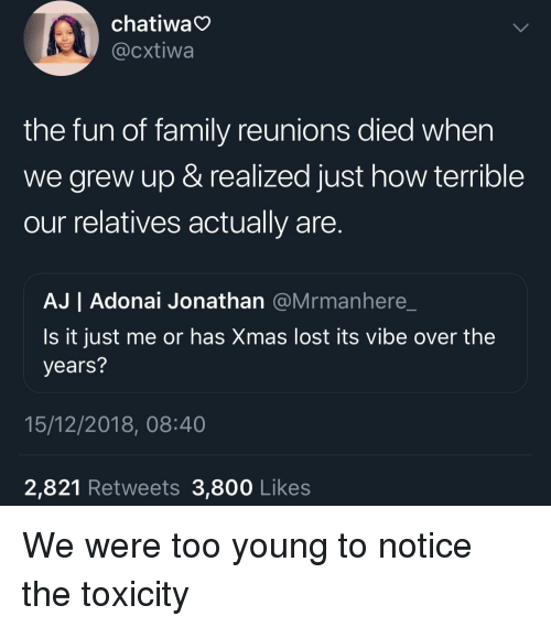 Is It Just Me Or: chatiwa  @cxtiwa  the fun of family reunions died when  we grew up & realized just how terrible  our relatives actually are  AJ | Adonai Jonathan @Mrmanhere_  Is it just me or has Xmas lost its vibe over the  years?  15/12/2018, 08:40  2,821 Retweets 3,800 Likes We were too young to notice the toxicity