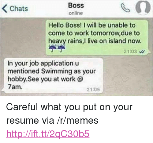 "Job Application: Chats  Boss  online  Hello Boss! I will be unable to  come to work tomorrow,due to  heavy rains,I live on island now.  2103  In your job application u  mentioned Swimming as your  hobby. See you at work @  7am.  21:05 <p>Careful what you put on your resume via /r/memes <a href=""http://ift.tt/2qC30b5"">http://ift.tt/2qC30b5</a></p>"