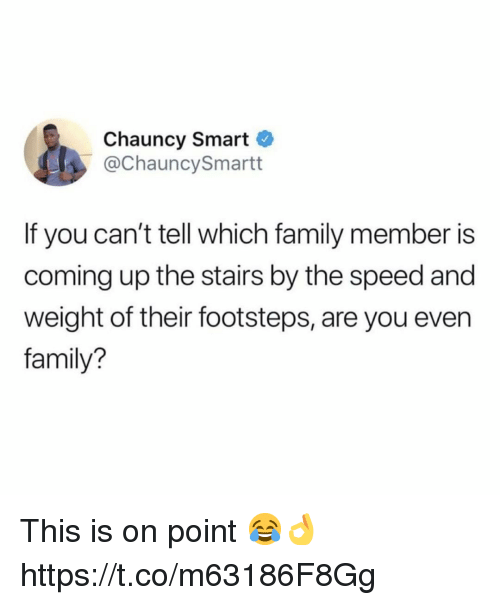 Family, Speed, and Smart: Chauncy Smart  @ChauncySmartt  If you can't tell which family member is  coming up the stairs by the speed and  weight of their footsteps, are you even  family? This is on point 😂👌 https://t.co/m63186F8Gg