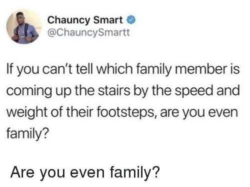 Family, Speed, and Smart: Chauncy Smart  @ChauncySmartt  If you can't tell which family member is  coming up the stairs by the speed and  weight of their footsteps, are you even  family? Are you even family?