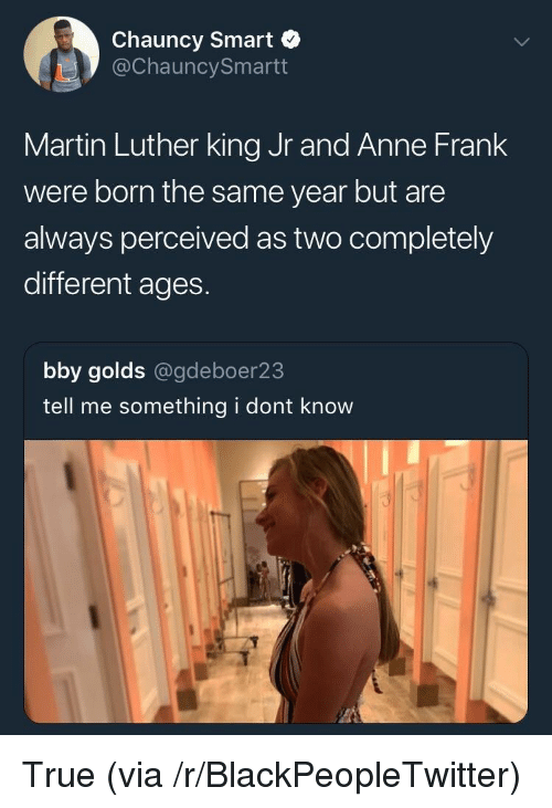 Blackpeopletwitter, Martin, and Martin Luther King Jr.: Chauncy Smart  @ChauncySmartt  Martin Luther king Jr and Anne Frank  were born the same year but are  always perceived as two completely  different ages.  bby golds @gdeboer23  tell me something i dont know <p>True (via /r/BlackPeopleTwitter)</p>