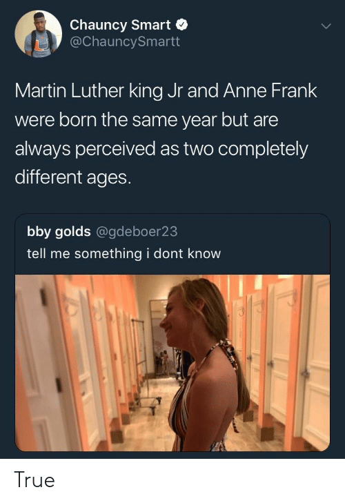 Martin, Martin Luther King Jr., and True: Chauncy Smart  @ChauncySmartt  Martin Luther king Jr and Anne Frank  were born the same year but are  always perceived as two completely  different ages.  bby golds @gdeboer23  tell me something i dont know True