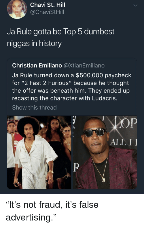 """Ja Rule, Ludacris, and History: Chavi St. Hill  @ChaviStHill  Ja Rule gotta be lop 5 dumbest  niggas in history  Christian Emiliano @XtianEmiliano  Ja Rule turned down a $500,000 paycheck  for """"2 Fast 2 Furious"""" because he thought  the offer was beneath him. They ended up  recasting the character with Ludacris  Show this thread  ALL I """"It's not fraud, it's false advertising."""""""