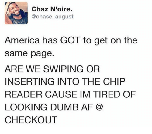 Chip Reader: Chaz Nioire.  @chase august  America has GOT to get on the  same page  ARE WE SWIPING OR  INSERTING INTO THE CHIP  READER CAUSE IM TIRED OF  LOOKING DUMB AF  CHECKOUT