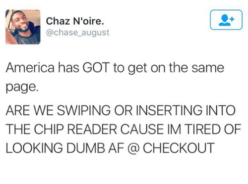 Chip Reader: Chaz N'oire  @chase august  America has GOT to get on the same  page.  ARE WE SWIPING OR INSERTING INTO  THE CHIP READER CAUSE IM TIRED OF  LOOKING DUMB AF (a CHECKOUT