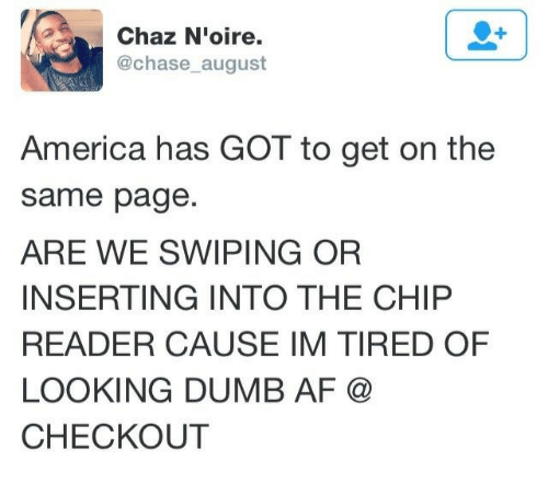 Chip Reader: Chaz N'oire.  @chase august  America has GOT to get on the  same page  ARE WE SWIPING OR  INSERTING INTO THE CHIP  READER CAUSE IM TIRED OF  LOOKING DUMB AF @  CHECKOUT