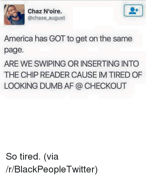 Chip Reader: Chaz N'oire.  @chase august  America has GOT to get on the same  page.  ARE WE SWIPING OR INSERTING INTO  THE CHIP READER CAUSE IM TIRED OF  LOOKING DUMB AF @ CHECKOUT <p>So tired. (via /r/BlackPeopleTwitter)</p>