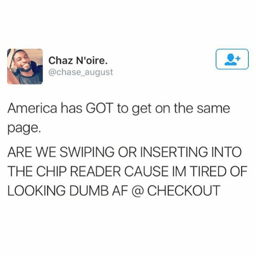 Chip Reader: Chaz Noire  @chase august  America has GOT to get on the same  page.  ARE WE SWIPING OR INSERTING INTO  THE CHIP READER CAUSE IM TIRED OF  LOOKING DUMB AF CHECKOUT