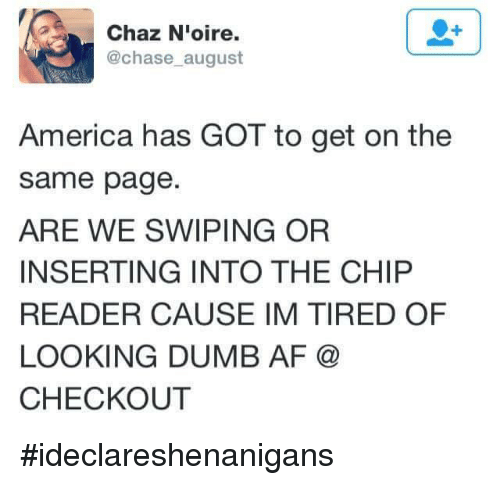 Chip Reader: Chaz N'oire.  @chase august  America has GOT to get on the  same page  ARE WE SWIPING OR  INSERTING INTO THE CHIP  READER CAUSE IM TIRED OF  LOOKING DUMB AF  CHECKOUT #ideclareshenanigans