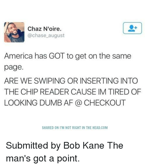 Chip Reader: Chaz N'oire.  chase august  America has GOT to get on the same  page.  ARE WE SWIPING OR INSERTING INTO  THE CHIP READER CAUSE IM TIRED OF  LOOKING DUMB AF CHECKOUT  SHARED ON l'M NOT RIGHT IN THE HEAD COM Submitted by Bob Kane  The man's got a point.