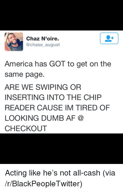 Chip Reader: Chaz N'oire.  @chase_august  America has GOT to get on the  same page.  ARE WE SWIPING OR  INSERTING INTO THE CHIP  READER CAUSE IM TIRED OF  LOOKING DUMB AF @  CHECKOUT <p>Acting like he&rsquo;s not all-cash (via /r/BlackPeopleTwitter)</p>