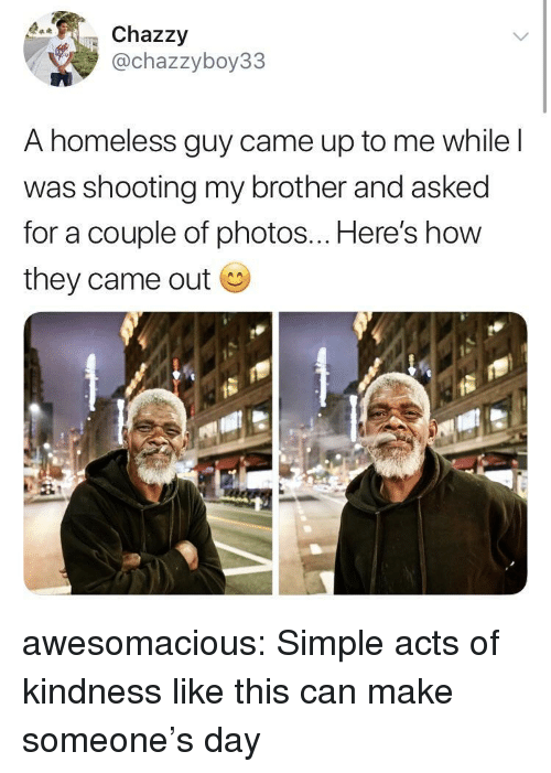 Homeless, Tumblr, and Blog: Chazzy  @chazzyboy33  A homeless guy came up to me while l  was shooting my brother and asked  for a couple of photos... Here's how  they came out awesomacious:  Simple acts of kindness like this can make someone's day