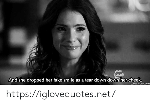Unicorn: CHCH  And she dropped her fake smile as a tear down down her cheek.  LONELY-UNICORN https://iglovequotes.net/