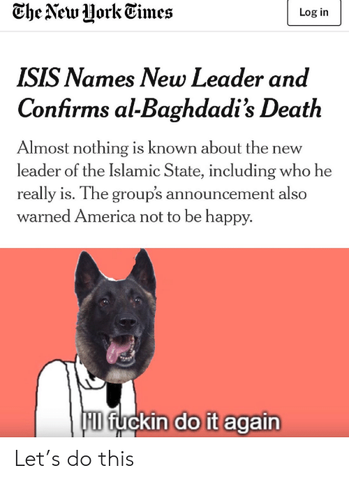 leader: Che New Uork Times  Log in  ISIS Names New Leader and  Confirms al-Baghdadi's Death  Almost nothing is known about th  leader of the Islamic State, including who he  new  really is. The group's announcement also  warned America not to be happy.  F fuckin do it again Let's do this