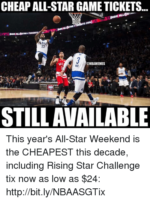 all star weekend: CHEAPALL-STAR GAME TICKETS  NBA A  O 2016  ALL STAR TORO  23  @NBAMEMES  STILL AVAILABLE This year's All-Star Weekend is the CHEAPEST this decade, including Rising Star Challenge tix now as low as $24: http://bit.ly/NBAASGTix
