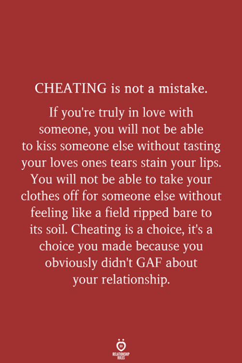Cheating, Clothes, and Love: CHEATING is not a mistake.  If you're truly in love with  someone, you will not be able  to kiss someone else without tasting  your loves ones tears stain your lips.  You will not be able to take your  clothes off for someone else without  feeling like a field ripped bare to  its soil. Cheating is a choice, it's a  choice you made because you  obviously didn't GAF about  your relationship.