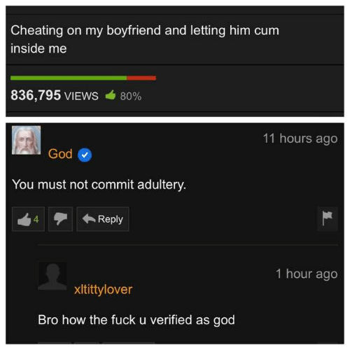 Cheating, Cum, and God: Cheating on my boyfriend and letting him cum  inside me  836,795 VIEWS  80%  11 hours ago  God  You must not commit adultery  Reply  1 hour ago  xltittylover  Bro how the fuck u verified as god