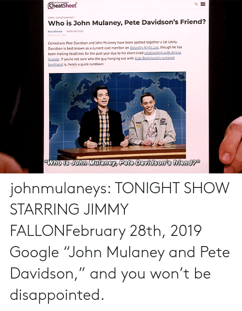 "Disappointed, Google, and Jimmy Fallon: Cheatsheet  HO NTERTAINMENT  Who is John Mulaney, Pete Davidson's Friend?  e a  MORE ARTICLAS  Felry 21, 01  Comedians Pete Davidson and John Mulaney have been spotted together a lot lately  Davidson is best known as a current cast member on Saturdy NgLix, though he has  been making headtines for the past year due to his short-lived telationship with Atiana  Sande If youre not sure who the guy hanging out with Kate Beckinsale's.rumored  boyfriend is, here's a quick rundown:  Who is John Malaney, Pete Davidson's friend?"" johnmulaneys: TONIGHT SHOW STARRING JIMMY FALLONFebruary 28th, 2019 Google ""John Mulaney and Pete Davidson,"" and you won't be disappointed."