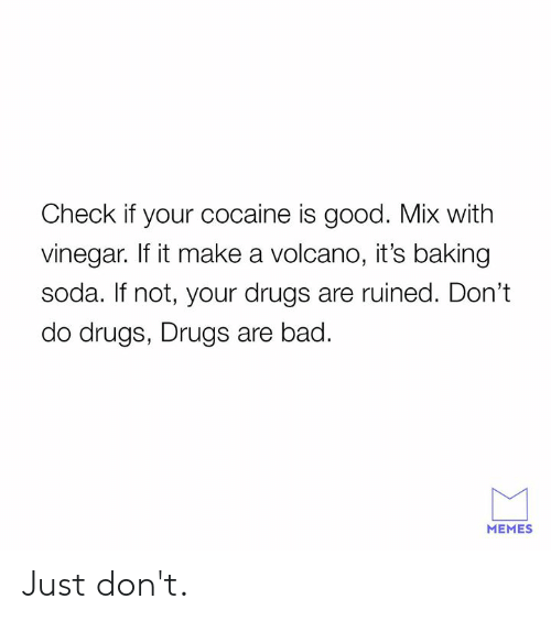 Bad, Dank, and Drugs: Check if your cocaine is good. Mix with  vinegar. If it make a volcano, it's baking  soda. If not, your drugs are ruined. Don't  do drugs, Drugs are bad.  MEMES Just don't.