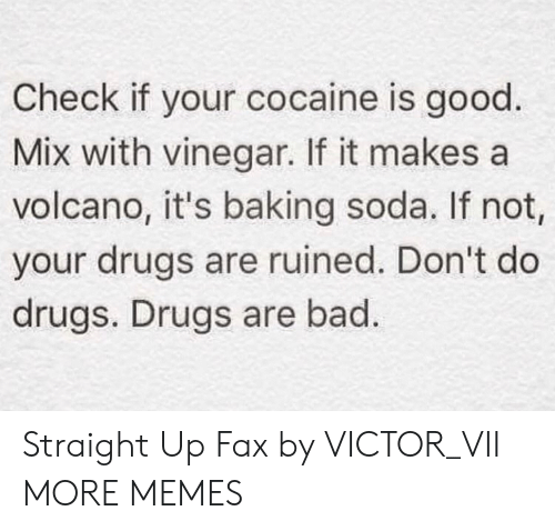 Bad, Dank, and Drugs: Check if your cocaine is good.  Mix with vinegar. If it makes a  volcano, it's baking soda. If not,  your drugs are ruined. Don't do  drugs. Drugs are bad. Straight Up Fax by VICTOR_VII MORE MEMES