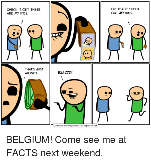 Belgium, Dank, and Facts: CHECK IT OUT. THESE  ARE MY KIDS.  OH YEAH? CHECK  OUT MY KIDS.  THAT'S JuST  MONEY  EXACTLY  Cyanide and Happiness  Explosm.net BELGIUM! Come see me at FACTS next weekend.