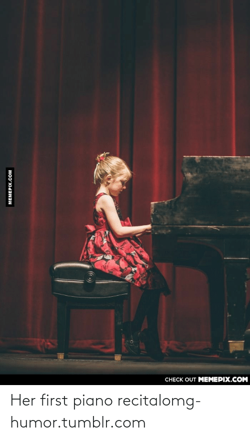 Omg, Tumblr, and Http: CHECK OUT MEMEPIX.COM  МЕМЕРIХ.COм Her first piano recitalomg-humor.tumblr.com